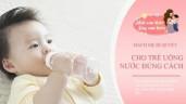 Trẻ sơ sinh có cần uống nước? Làm sai sẽ ảnh hưởng phát triển cân nặng chiều cao của con