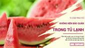 5 loại quả tuyệt đối không được bảo quản trong tủ lạnh